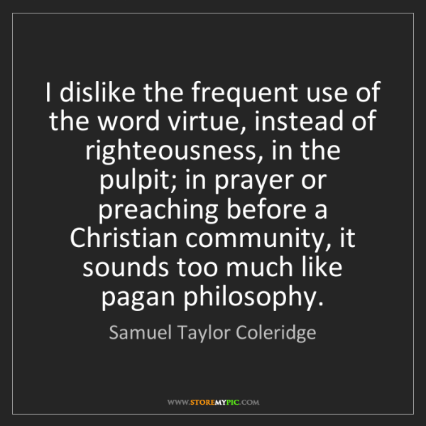 Samuel Taylor Coleridge: I dislike the frequent use of the word virtue, instead...