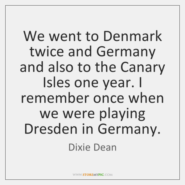 We went to Denmark twice and Germany and also to the Canary ...