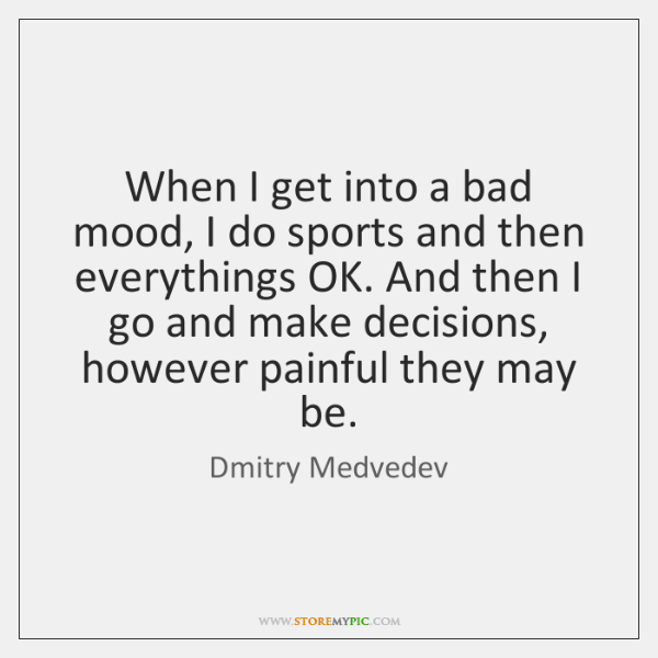 When I get into a bad mood, I do sports and then ...