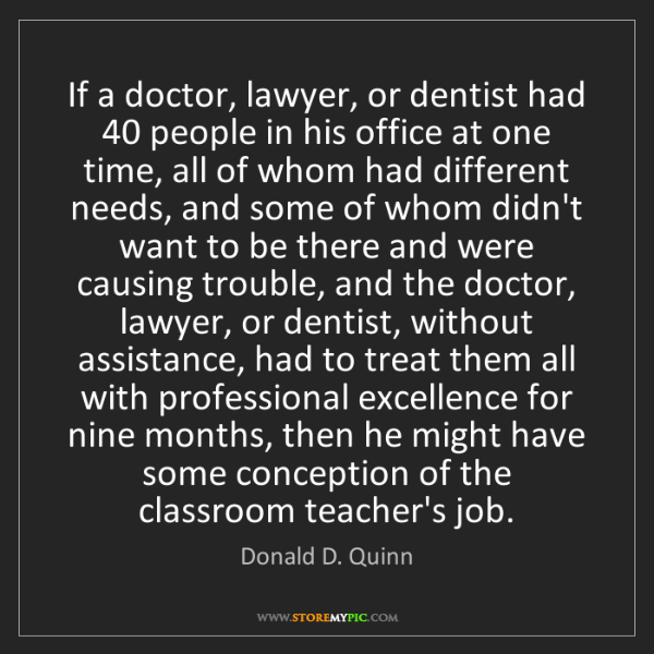 Donald D. Quinn: If a doctor, lawyer, or dentist had 40 people in his...