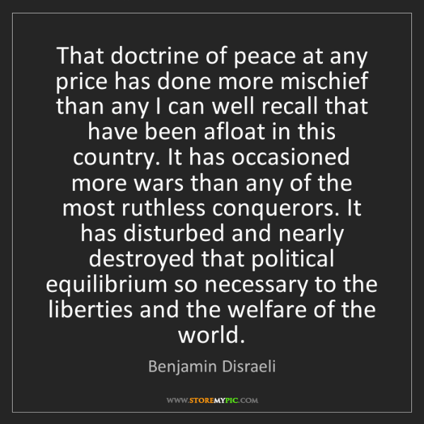 Benjamin Disraeli: That doctrine of peace at any price has done more mischief...