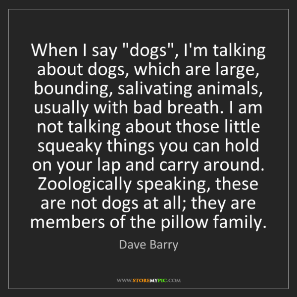 """Dave Barry: When I say """"dogs"""", I'm talking about dogs, which are..."""