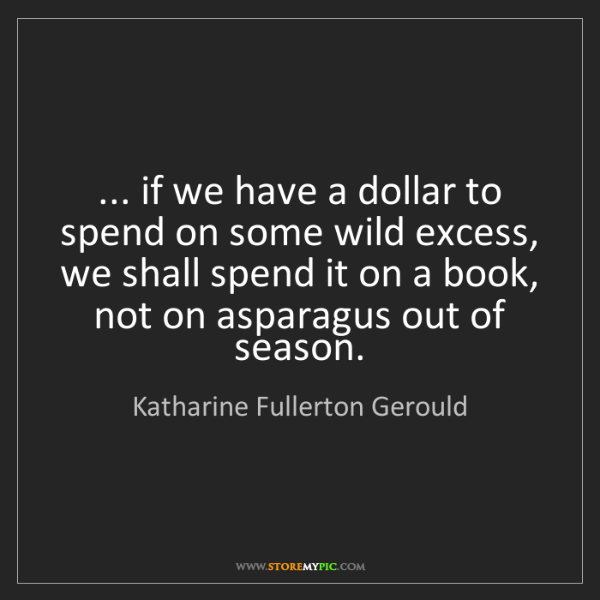 Katharine Fullerton Gerould: ... if we have a dollar to spend on some wild excess,...