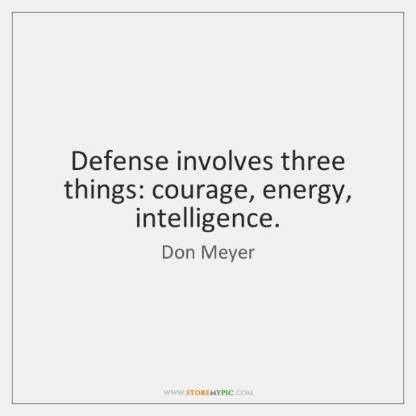 Defense involves three things: courage, energy, intelligence.