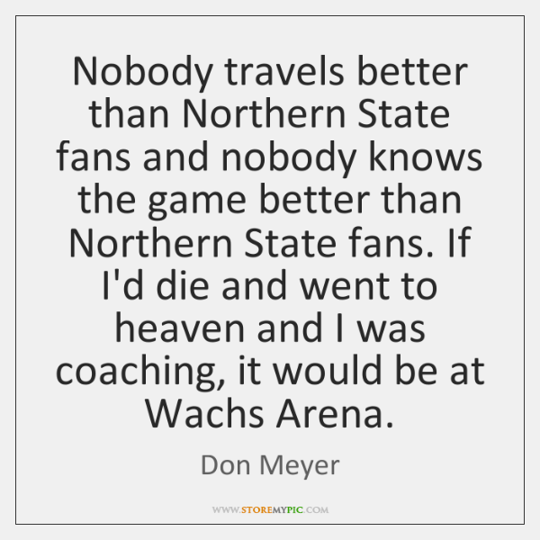 Nobody travels better than Northern State fans and nobody knows the game ...