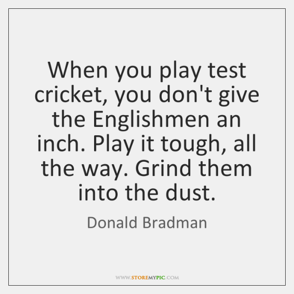 When you play test cricket, you don't give the Englishmen an inch. ...