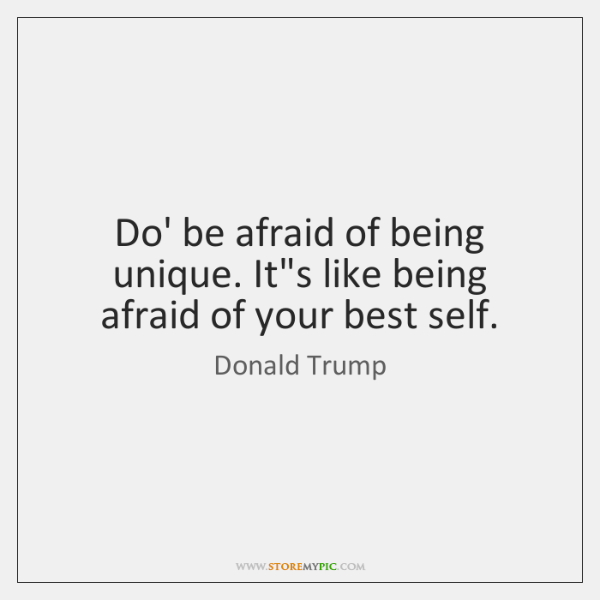 Do' be afraid of being unique. It's like being afraid of your ...