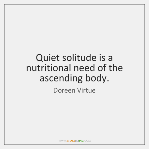 Quiet solitude is a nutritional need of the ascending body.