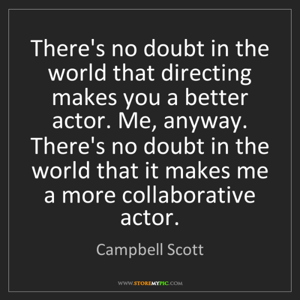 Campbell Scott: There's no doubt in the world that directing makes you...