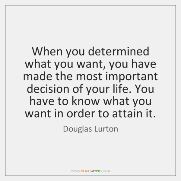 When you determined what you want, you have made the most important ...