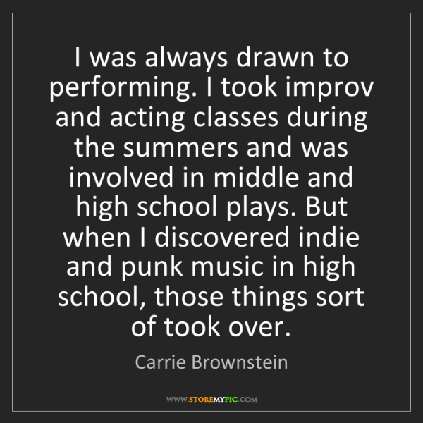 Carrie Brownstein: I was always drawn to performing. I took improv and acting...