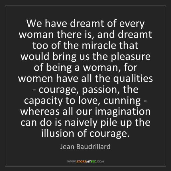 Jean Baudrillard: We have dreamt of every woman there is, and dreamt too...