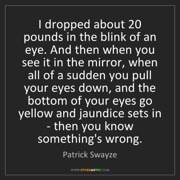 Patrick Swayze: I dropped about 20 pounds in the blink of an eye. And...