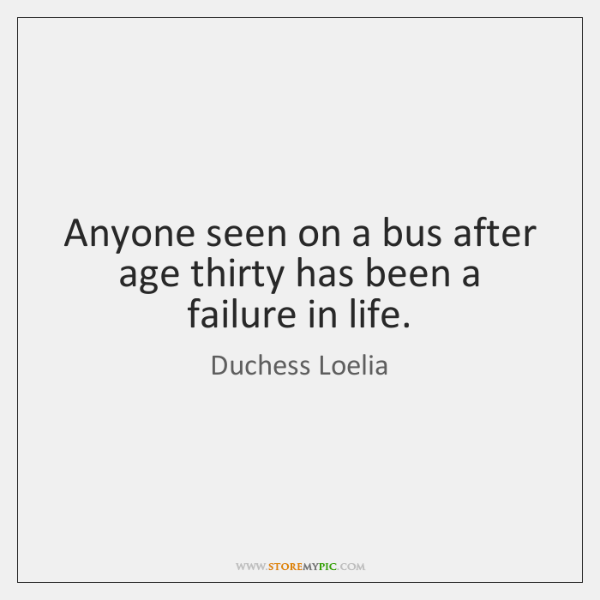 Anyone seen on a bus after age thirty has been a failure ...