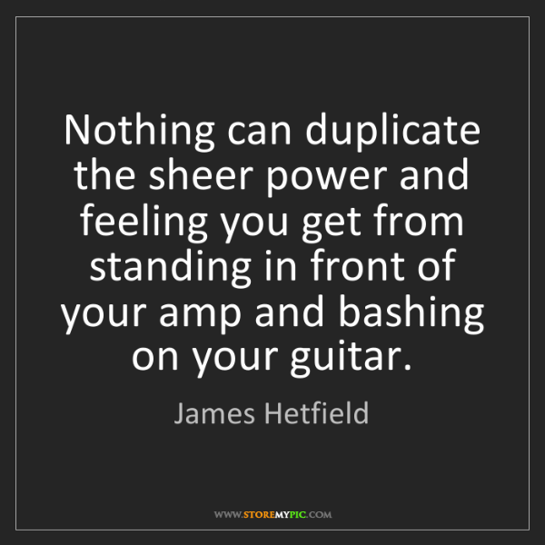 James Hetfield: Nothing can duplicate the sheer power and feeling you...