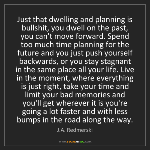 J.A. Redmerski: Just that dwelling and planning is bullshit, you dwell...