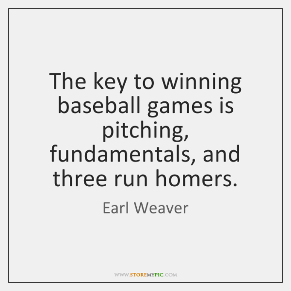 The key to winning baseball games is pitching, fundamentals, and three run ...