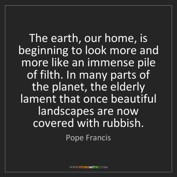 Pope Francis: The earth, our home, is beginning to look more and more...
