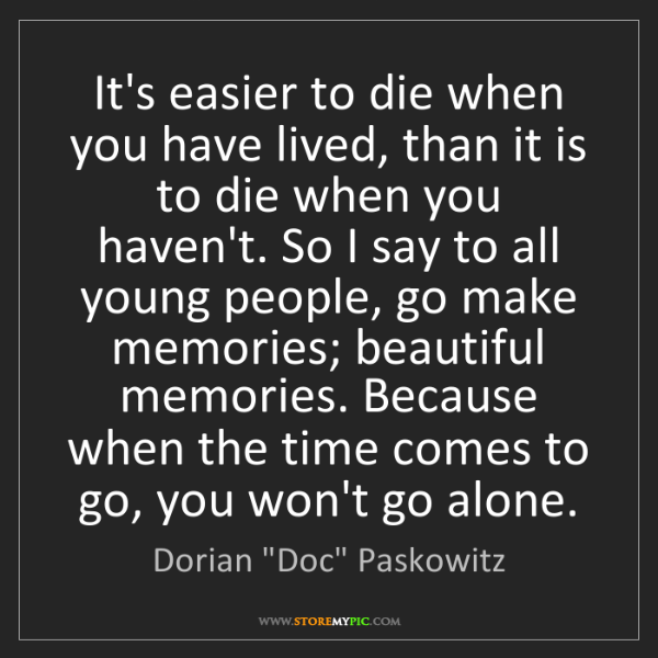 """Dorian """"Doc"""" Paskowitz: It's easier to die when you have lived, than it is to..."""