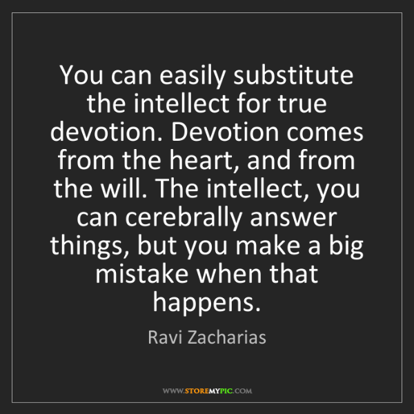 Ravi Zacharias: You can easily substitute the intellect for true devotion....