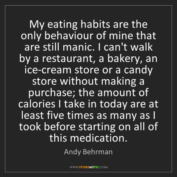 Andy Behrman: My eating habits are the only behaviour of mine that...