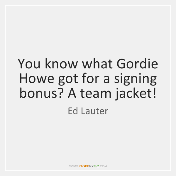 You know what Gordie Howe got for a signing bonus? A team ...