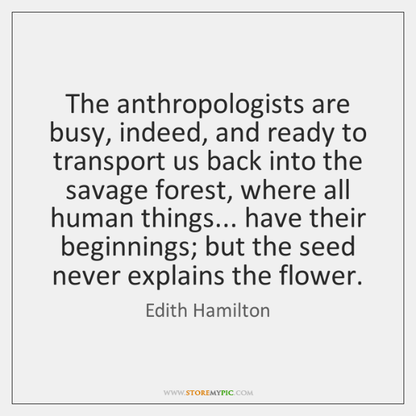 The anthropologists are busy, indeed, and ready to transport us back into ...