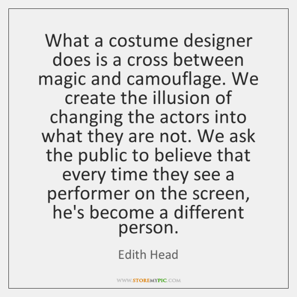 What a costume designer does is a cross between magic and camouflage. ...