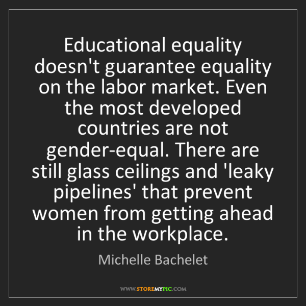 Michelle Bachelet: Educational equality doesn't guarantee equality on the...
