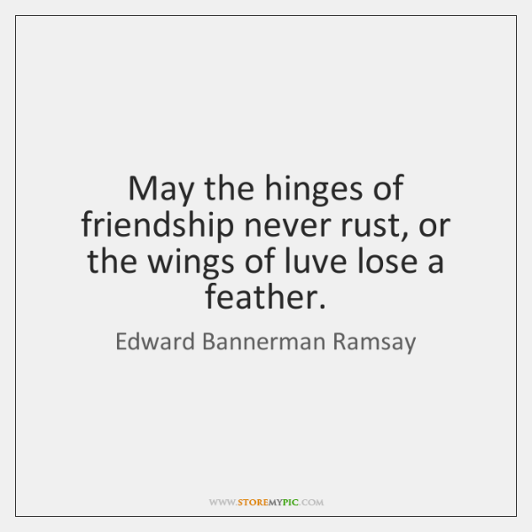 May the hinges of friendship never rust, or the wings of luve ...