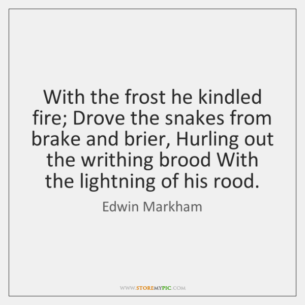 With the frost he kindled fire; Drove the snakes from brake and ...
