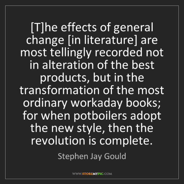 Stephen Jay Gould: [T]he effects of general change [in literature] are most...