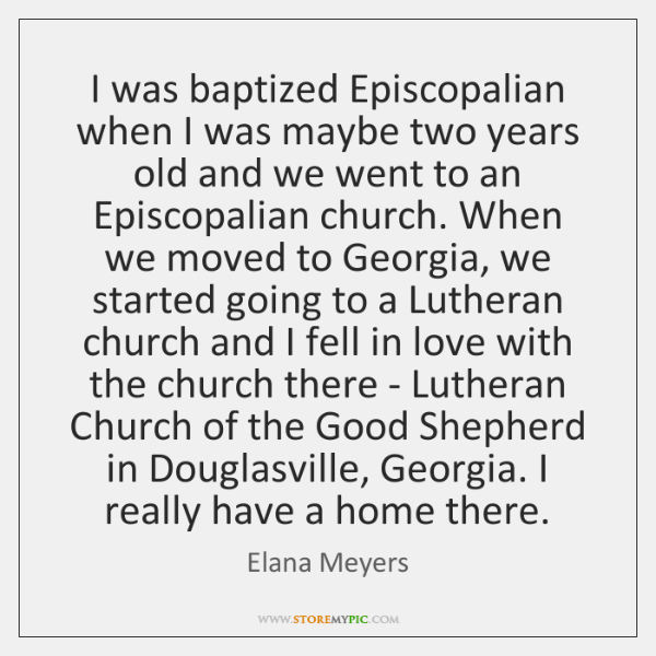 I was baptized Episcopalian when I was maybe two years old and ...