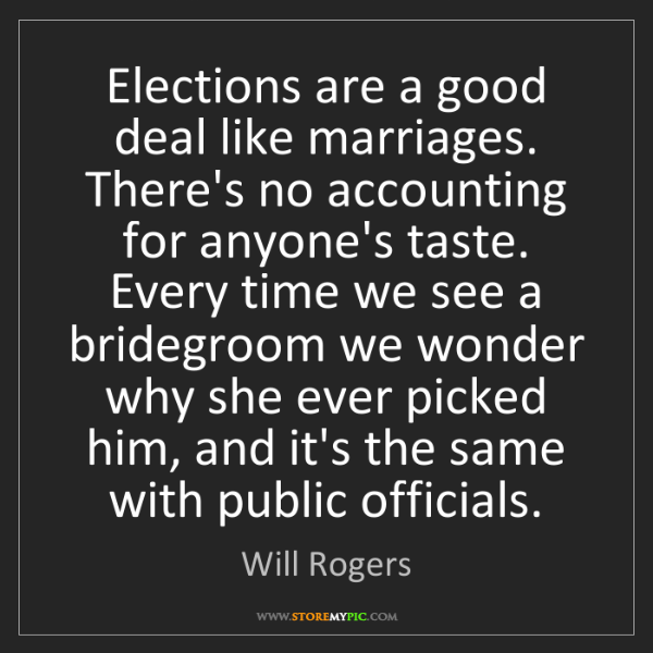 Will Rogers: Elections are a good deal like marriages. There's no...