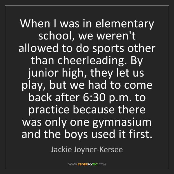 Jackie Joyner-Kersee: When I was in elementary school, we weren't allowed to...