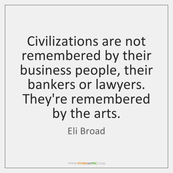 Civilizations are not remembered by their business people, their bankers or lawyers. ...