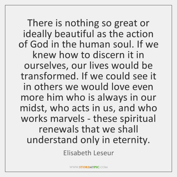 There is nothing so great or ideally beautiful as the action of ...