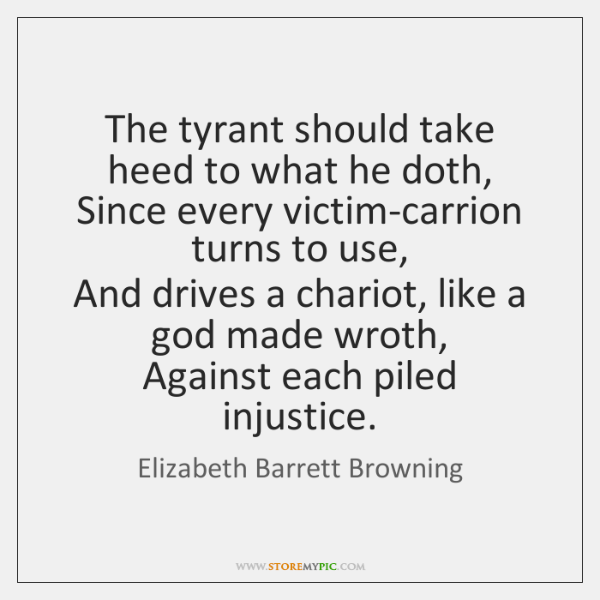 The tyrant should take heed to what he doth,  Since every victim-carrion ...