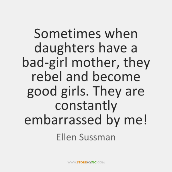 Sometimes when daughters have a bad-girl mother, they rebel and become good ...