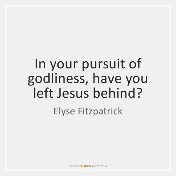 In your pursuit of godliness, have you left Jesus behind?