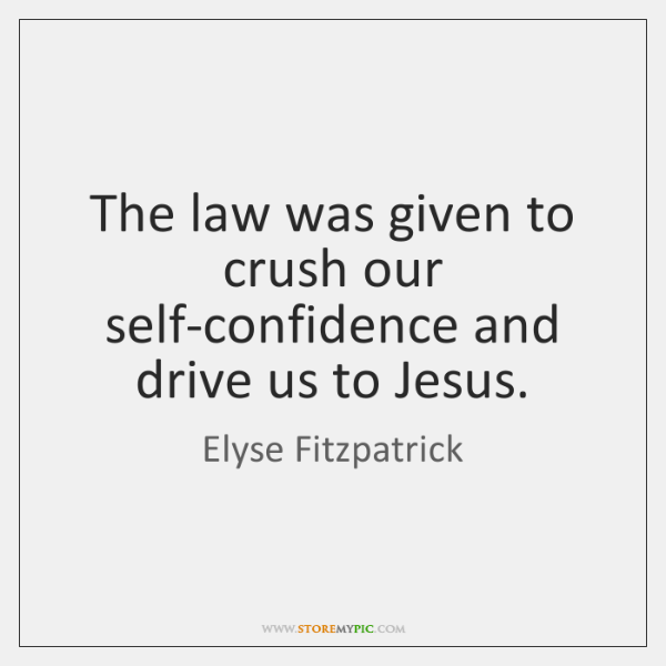 The law was given to crush our self-confidence and drive us to ...
