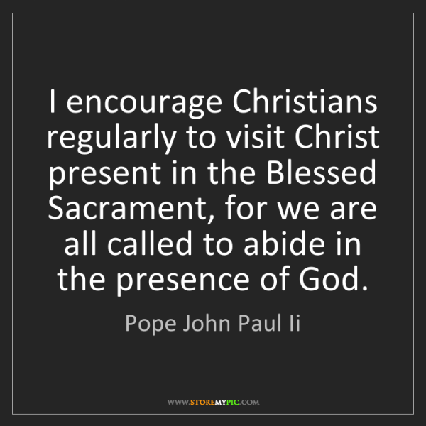 Pope John Paul Ii: I encourage Christians regularly to visit Christ present...