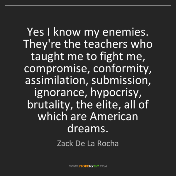 Zack De La Rocha: Yes I know my enemies. They're the teachers who taught...