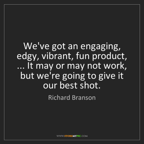 Richard Branson: We've got an engaging, edgy, vibrant, fun product, ......