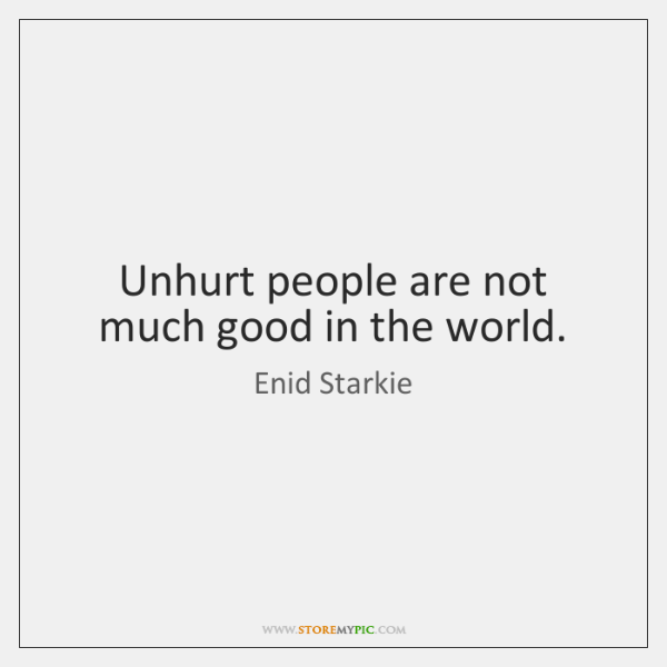 Unhurt people are not much good in the world.