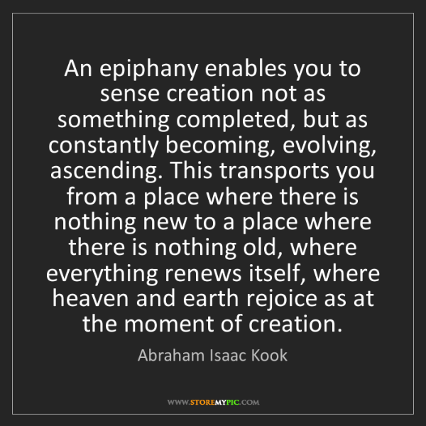 Abraham Isaac Kook: An epiphany enables you to sense creation not as something...