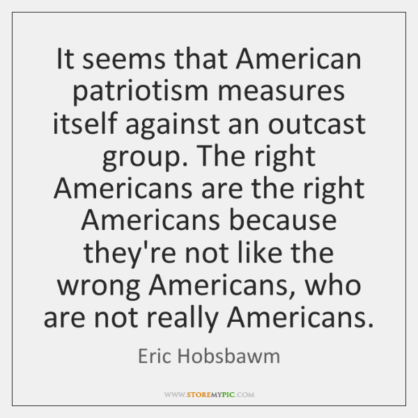 It seems that American patriotism measures itself against an outcast group. The ...