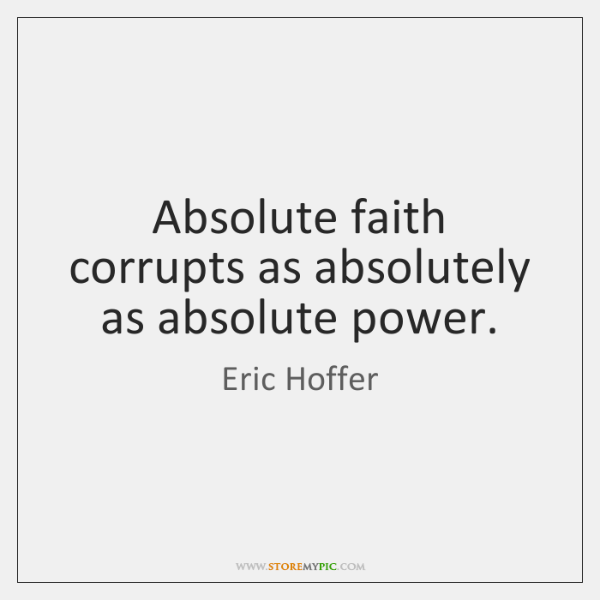 Absolute faith corrupts as absolutely as absolute power.