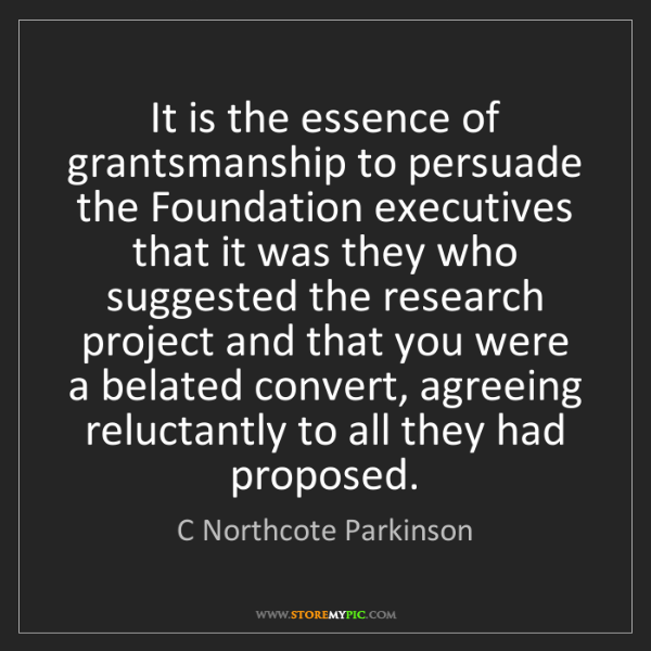 C Northcote Parkinson: It is the essence of grantsmanship to persuade the Foundation...