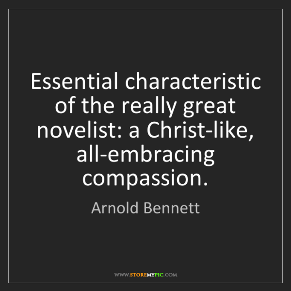 Arnold Bennett: Essential characteristic of the really great novelist:...